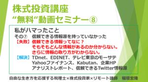 """株式投資講座 """"無料""""動画セミナー⑧ 自由な生き方を応援する税理士×株式投資家×リモート講師稲垣宏隆 私がハマったこと その⑦ 信頼できる情報源を持っていなかった 【失敗】信頼できる情報ってなに? そもそもどんな情報があるのか分からない。 さらに情報の取り方がわからない。 【解決】TDnet、EDINET、テレビ東京のモーサテ Yahooファイナンス、Kabutan、企業HP アナリストレポート、信頼できるTwitter情報源"""