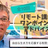リモート講師ワンポイントアドバイス 全10回 自由な生き方を応援する税理士の稲垣宏隆