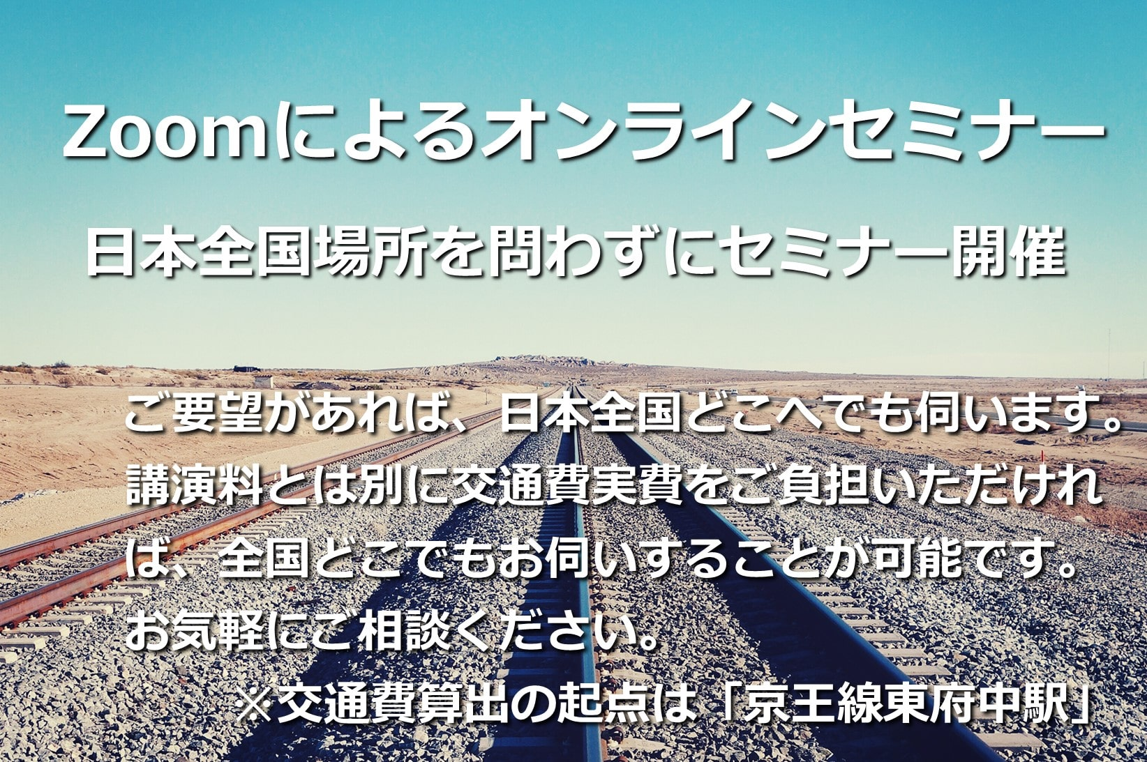 Zoomによるオンラインセミナー 日本全国場所を問わずにセミナー開催 ご要望があれば、日本全国どこへでも伺います。講演料とは別に交通費実費をご負担いただければ、全国どこでもお伺いすることが可能です。お気軽にご相談ください。 ※交通費算出の起点は「京王線東府中駅」
